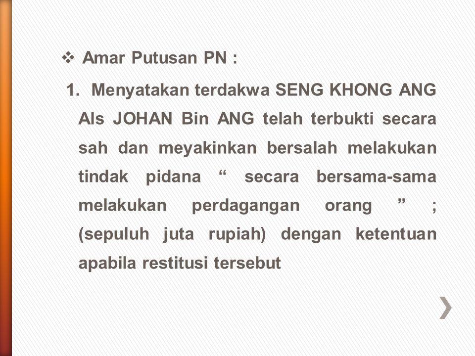  Amar Putusan PN : 1. Menyatakan terdakwa SENG KHONG ANG Als JOHAN Bin ANG telah terbukti secara sah dan meyakinkan bersalah melakukan tindak pidana