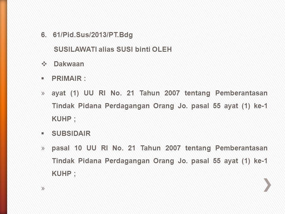 6. 61/Pid.Sus/2013/PT.Bdg SUSILAWATI alias SUSI binti OLEH  Dakwaan  PRIMAIR : »ayat (1) UU RI No. 21 Tahun 2007 tentang Pemberantasan Tindak Pidana