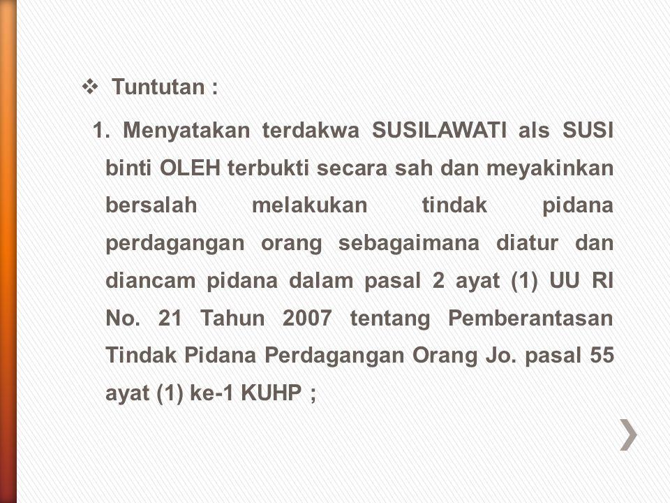  Tuntutan : 1. Menyatakan terdakwa SUSILAWATI als SUSI binti OLEH terbukti secara sah dan meyakinkan bersalah melakukan tindak pidana perdagangan ora