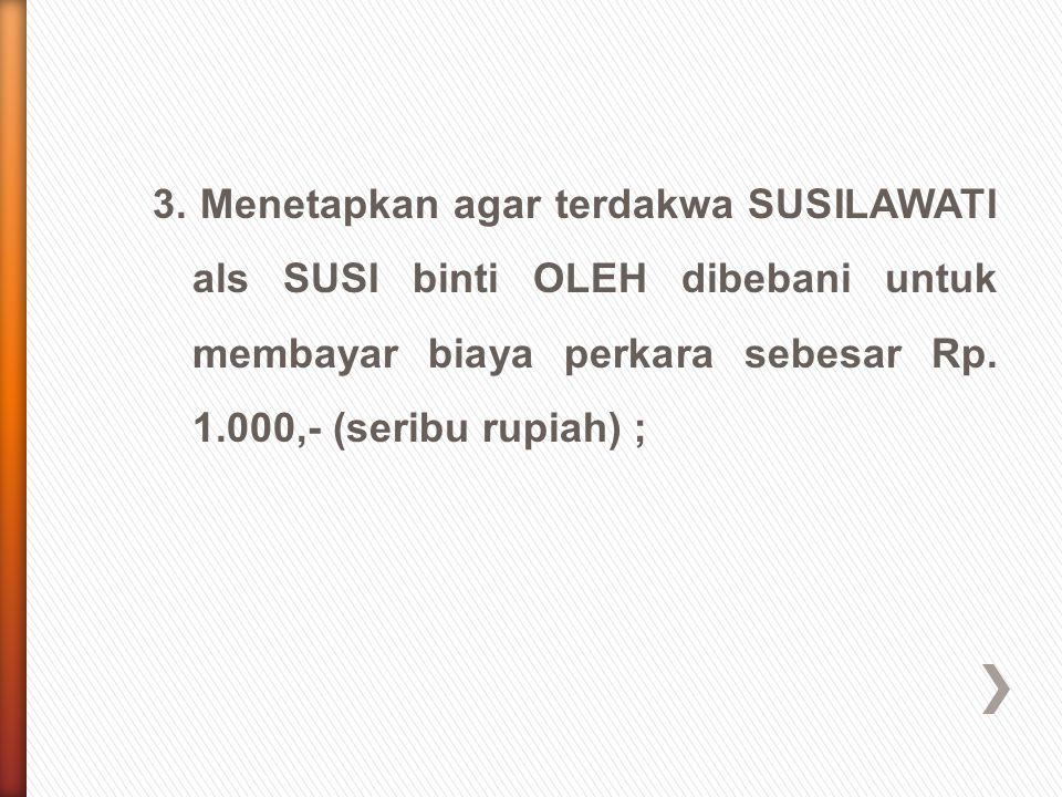 3. Menetapkan agar terdakwa SUSILAWATI als SUSI binti OLEH dibebani untuk membayar biaya perkara sebesar Rp. 1.000,- (seribu rupiah) ;
