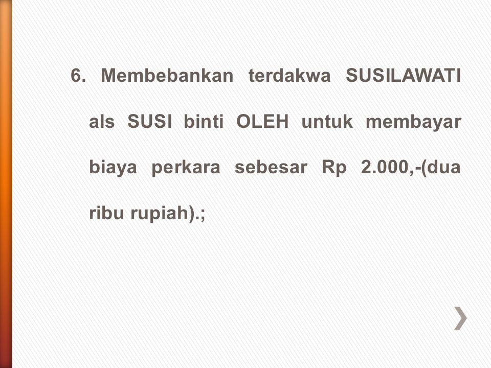 6. Membebankan terdakwa SUSILAWATI als SUSI binti OLEH untuk membayar biaya perkara sebesar Rp 2.000,-(dua ribu rupiah).;