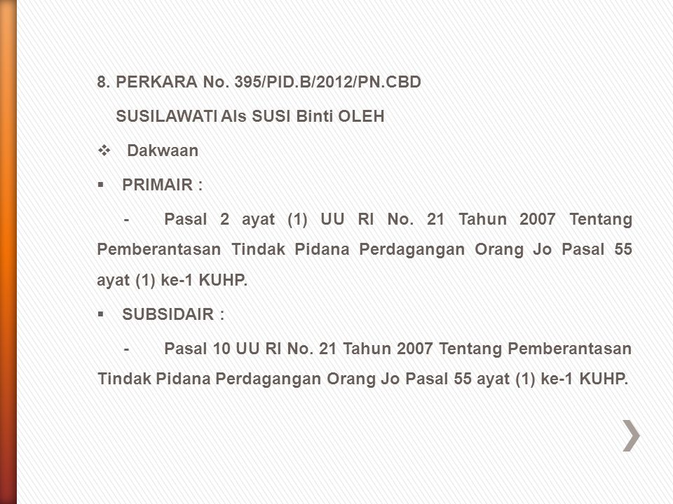 8. PERKARA No. 395/PID.B/2012/PN.CBD SUSILAWATI Als SUSI Binti OLEH  Dakwaan  PRIMAIR : -Pasal 2 ayat (1) UU RI No. 21 Tahun 2007 Tentang Pemberanta
