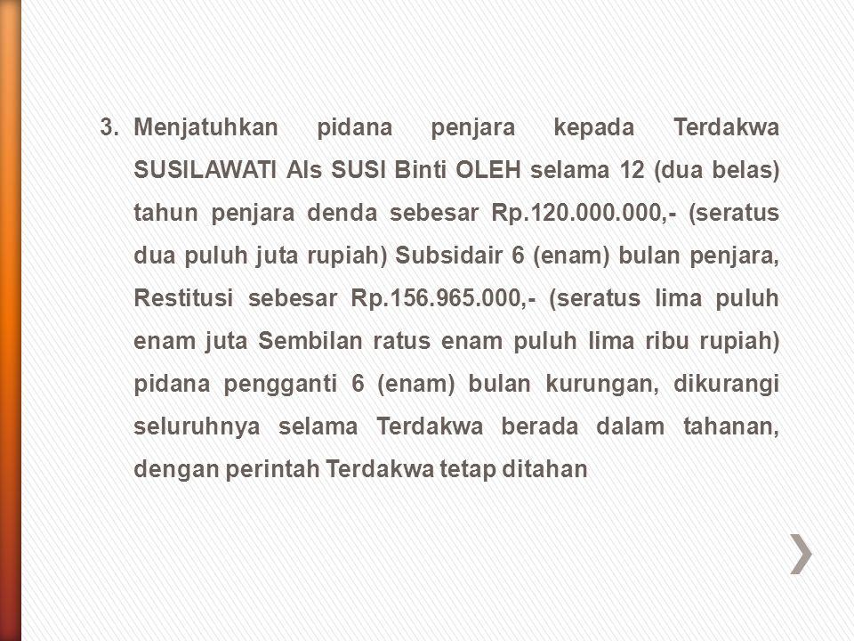 3.Menjatuhkan pidana penjara kepada Terdakwa SUSILAWATI Als SUSI Binti OLEH selama 12 (dua belas) tahun penjara denda sebesar Rp.120.000.000,- (seratu