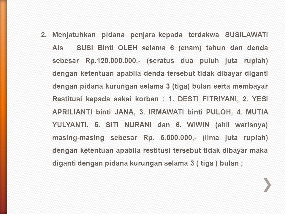 2.Menjatuhkan pidana penjara kepada terdakwa SUSILAWATI Als SUSI Binti OLEH selama 6 (enam) tahun dan denda sebesar Rp.120.000.000,- (seratus dua pulu