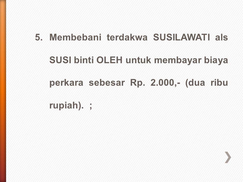 5.Membebani terdakwa SUSILAWATI als SUSI binti OLEH untuk membayar biaya perkara sebesar Rp. 2.000,- (dua ribu rupiah). ;