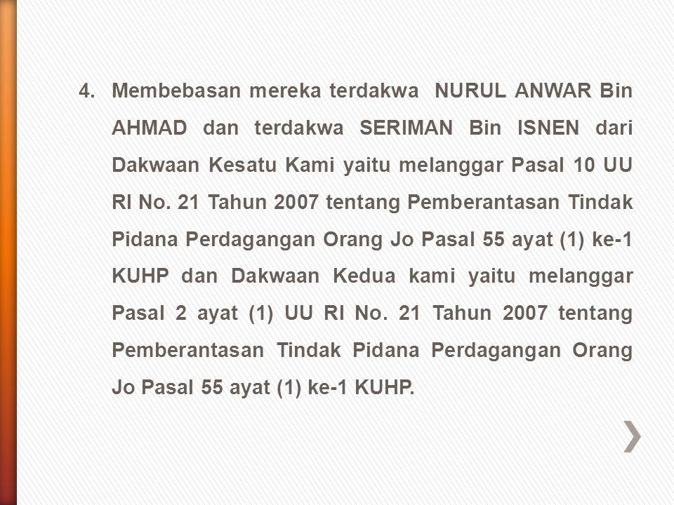 5.Menjatuhkan pidana terhadap terdakwa NURUL ANWAR Bin AHMAD dan terdakwa SERIMAN Bin ISNEN masing-masing selama 1 (satu) tahun penjara dikurangkan selama terdakwa berada di dalam tahanan dengan perintah tetap ditahan, Denda sebesar Rp.