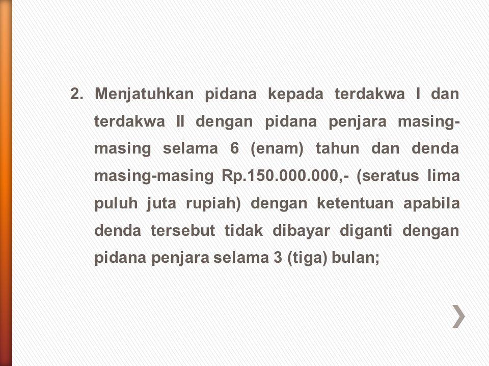 2. Menjatuhkan pidana kepada terdakwa I dan terdakwa II dengan pidana penjara masing- masing selama 6 (enam) tahun dan denda masing-masing Rp.150.000.
