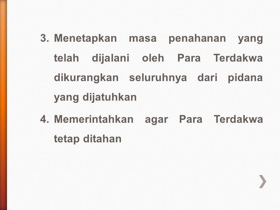 3.Menetapkan masa penahanan yang telah dijalani oleh Para Terdakwa dikurangkan seluruhnya dari pidana yang dijatuhkan 4. Memerintahkan agar Para Terda
