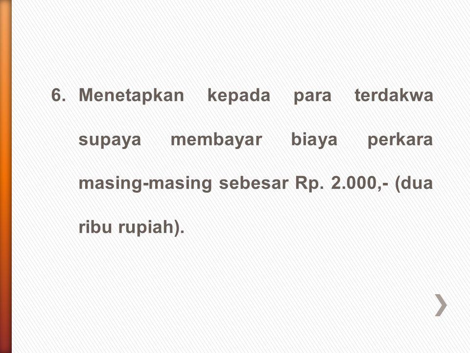 6.Menetapkan kepada para terdakwa supaya membayar biaya perkara masing-masing sebesar Rp. 2.000,- (dua ribu rupiah).