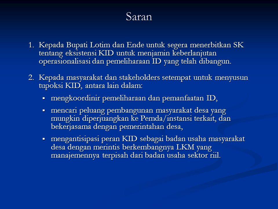Saran 1.Kepada Bupati Lotim dan Ende untuk segera menerbitkan SK tentang eksistensi KID untuk menjamin keberlanjutan operasionalisasi dan pemeliharaan ID yang telah dibangun.