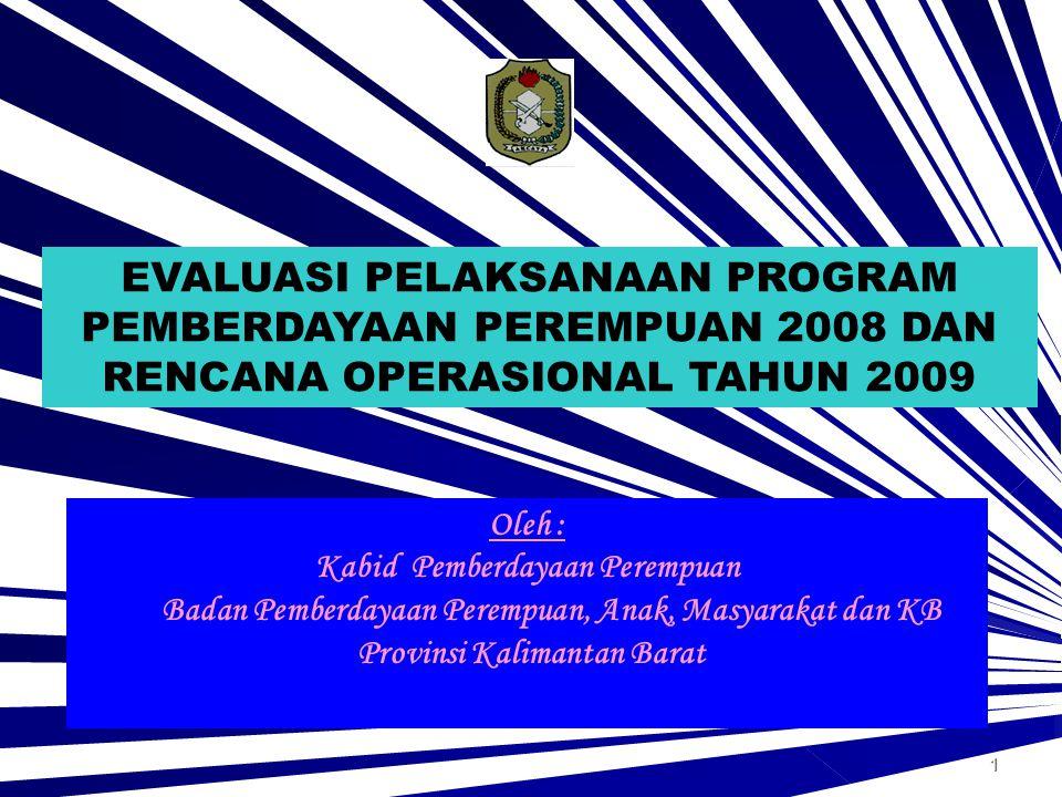 1 Oleh : Kabid Pemberdayaan Perempuan Badan Pemberdayaan Perempuan, Anak, Masyarakat dan KB Provinsi Kalimantan Barat EVALUASI PELAKSANAAN PROGRAM PEMBERDAYAAN PEREMPUAN 2008 DAN RENCANA OPERASIONAL TAHUN 2009