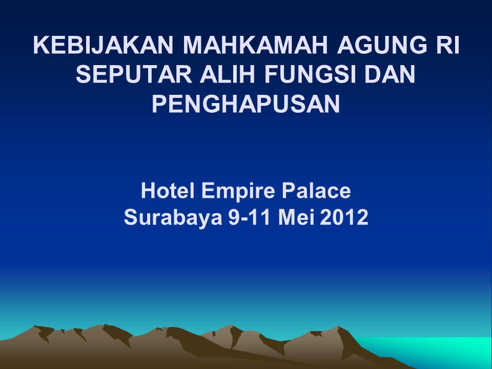 KEBIJAKAN MAHKAMAH AGUNG RI SEPUTAR ALIH FUNGSI DAN PENGHAPUSAN Hotel Empire Palace Surabaya 9-11 Mei 2012