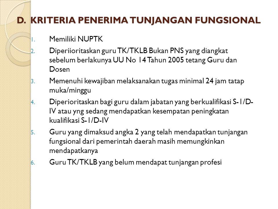 D. KRITERIA PENERIMA TUNJANGAN FUNGSIONAL 1. Memiliki NUPTK 2. Diperiioritaskan guru TK/TKLB Bukan PNS yang diangkat sebelum berlakunya UU No 14 Tahun