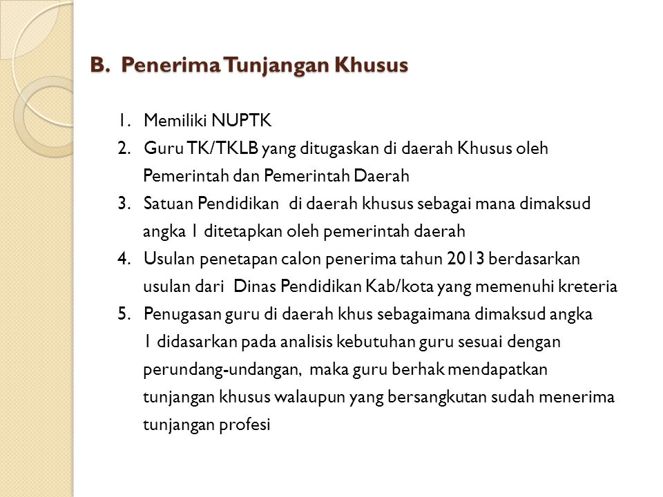 B. Penerima Tunjangan Khusus 1. Memiliki NUPTK 2. Guru TK/TKLB yang ditugaskan di daerah Khusus oleh Pemerintah dan Pemerintah Daerah 3. Satuan Pendid