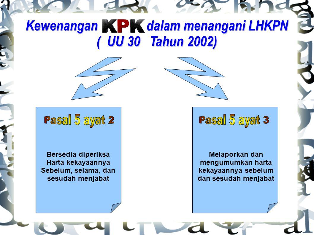 Kewenangan dalam menangani LHKPN ( UU 30 Tahun 2002) Bersedia diperiksa Harta kekayaannya Sebelum, selama, dan sesudah menjabat Melaporkan dan mengumu