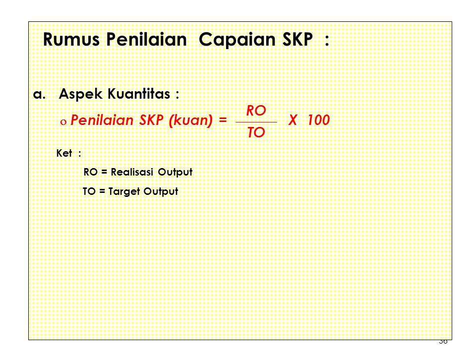 36 Rumus Penilaian Capaian SKP : a. Aspek Kuantitas :  Penilaian SKP (kuan) = X 100 Ket : RO = Realisasi Output TO = Target Output RO TO