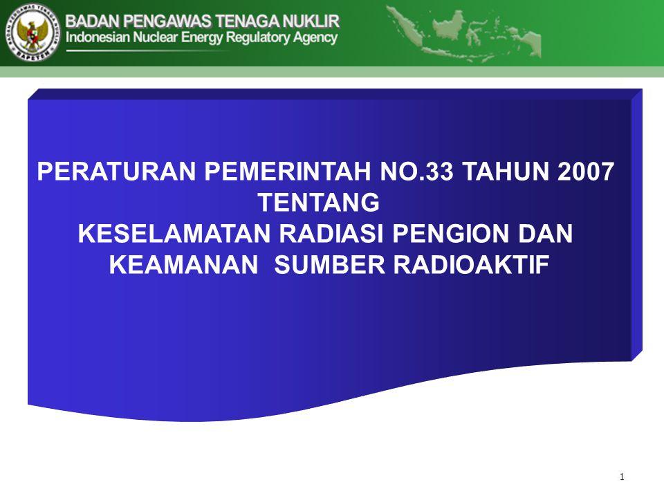 PERATURAN PEMERINTAH NO.33 TAHUN 2007 TENTANG KESELAMATAN RADIASI PENGION DAN KEAMANAN SUMBER RADIOAKTIF
