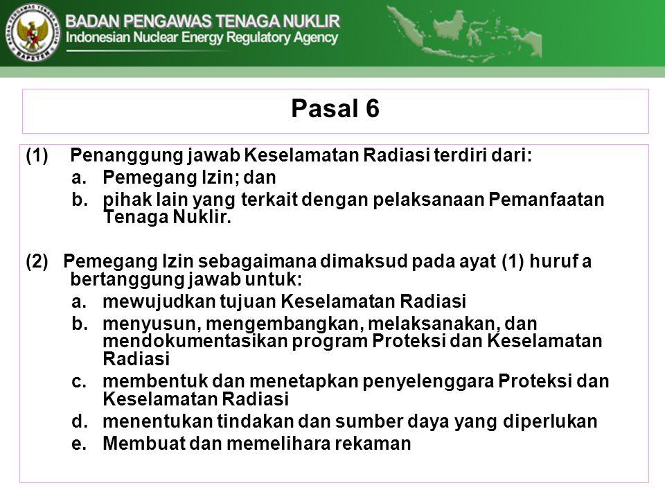 Pasal 6 (1)Penanggung jawab Keselamatan Radiasi terdiri dari: a.Pemegang Izin; dan b.pihak lain yang terkait dengan pelaksanaan Pemanfaatan Tenaga Nuk