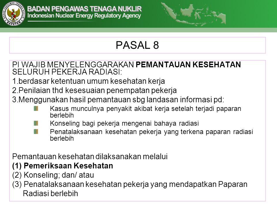 PASAL 8 PI WAJIB MENYELENGGARAKAN PEMANTAUAN KESEHATAN SELURUH PEKERJA RADIASI: 1.berdasar ketentuan umum kesehatan kerja 2.Penilaian thd kesesuaian p