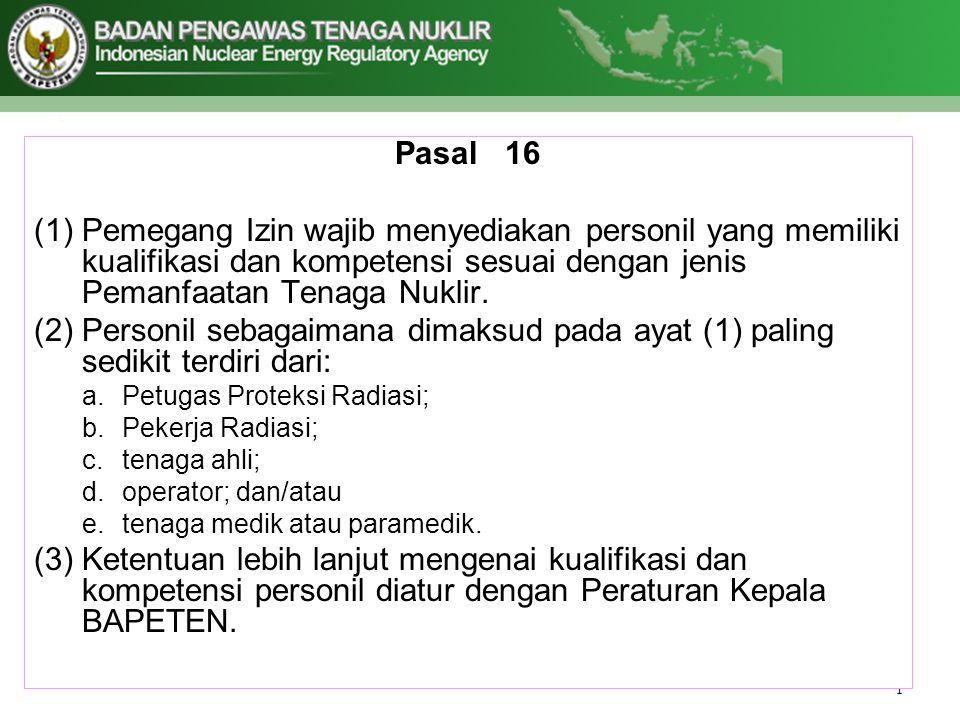 Pasal 16 (1)Pemegang Izin wajib menyediakan personil yang memiliki kualifikasi dan kompetensi sesuai dengan jenis Pemanfaatan Tenaga Nuklir. (2)Person