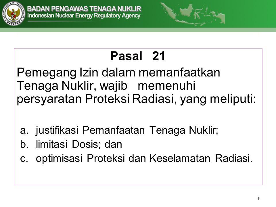 Pasal 21 Pemegang Izin dalam memanfaatkan Tenaga Nuklir, wajib memenuhi persyaratan Proteksi Radiasi, yang meliputi: a.justifikasi Pemanfaatan Tenaga Nuklir; b.limitasi Dosis; dan c.optimisasi Proteksi dan Keselamatan Radiasi.