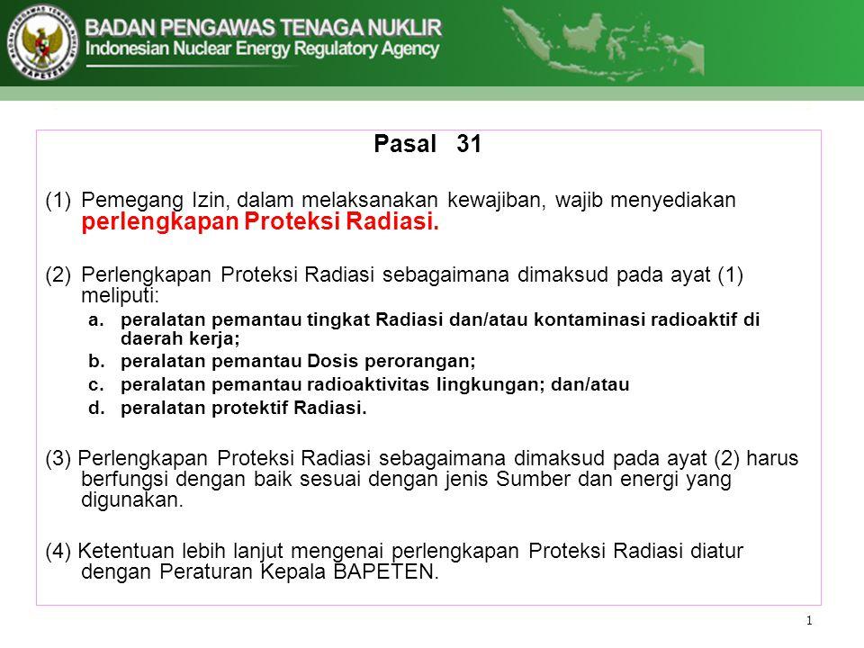 Pasal 31 (1)Pemegang Izin, dalam melaksanakan kewajiban, wajib menyediakan perlengkapan Proteksi Radiasi. (2)Perlengkapan Proteksi Radiasi sebagaimana