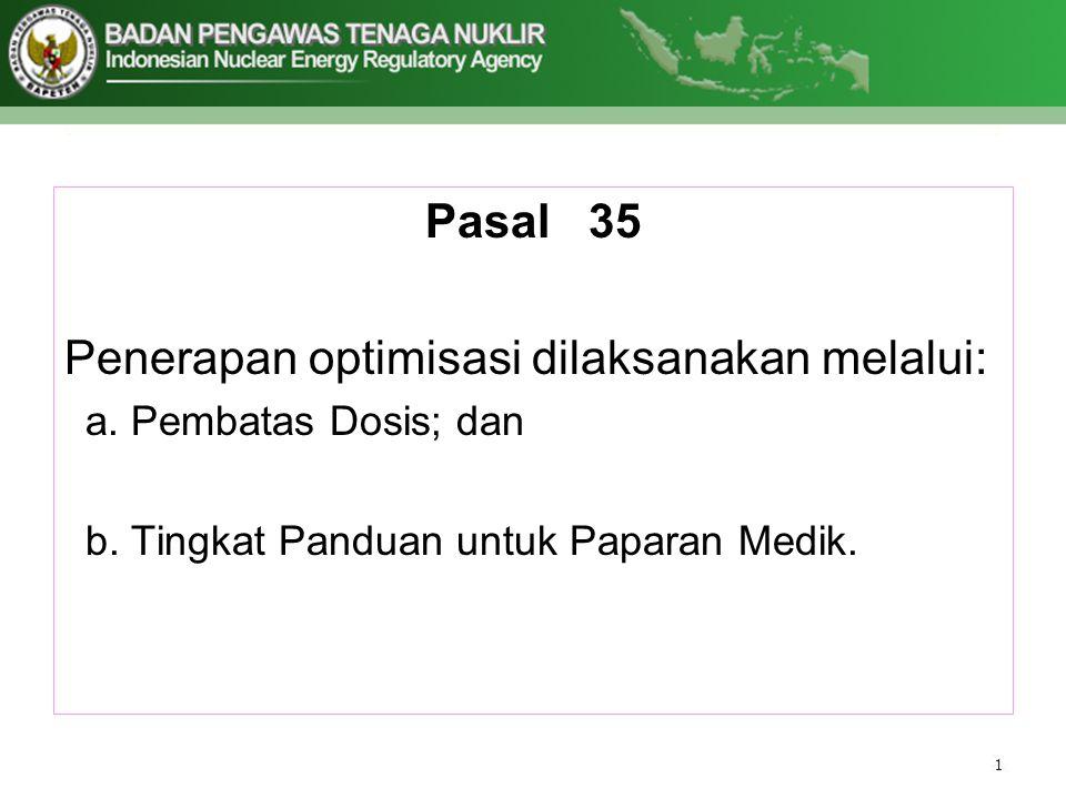 Pasal 35 Penerapan optimisasi dilaksanakan melalui: a.Pembatas Dosis; dan b.Tingkat Panduan untuk Paparan Medik.