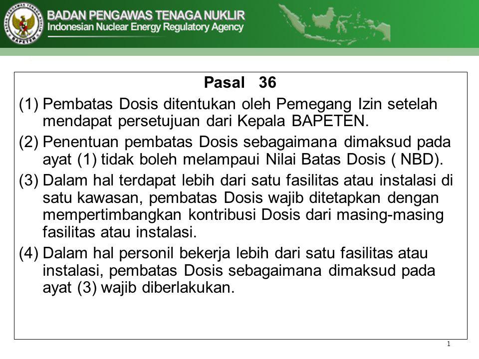 Pasal 36 (1)Pembatas Dosis ditentukan oleh Pemegang Izin setelah mendapat persetujuan dari Kepala BAPETEN. (2)Penentuan pembatas Dosis sebagaimana dim