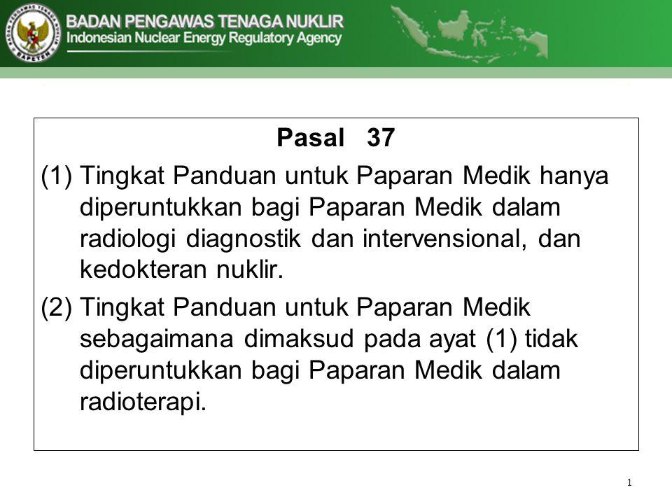 Pasal 37 (1)Tingkat Panduan untuk Paparan Medik hanya diperuntukkan bagi Paparan Medik dalam radiologi diagnostik dan intervensional, dan kedokteran n
