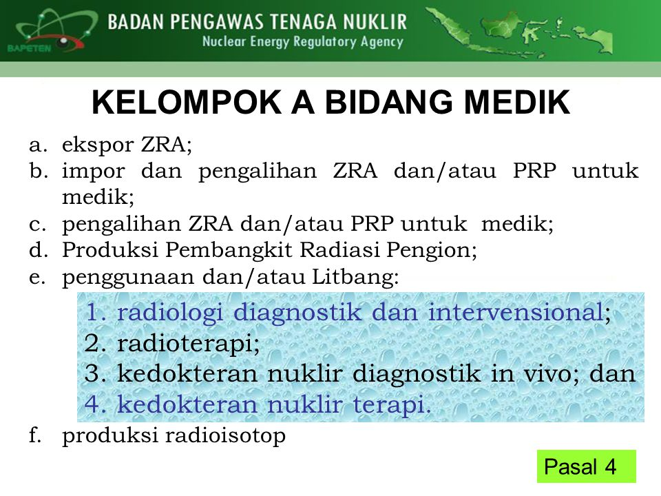 Pasal 4 KELOMPOK A BIDANG MEDIK a.ekspor ZRA; b.impor dan pengalihan ZRA dan/atau PRP untuk medik; c.pengalihan ZRA dan/atau PRP untuk medik; d.Produksi Pembangkit Radiasi Pengion; e.penggunaan dan/atau Litbang: f.produksi radioisotop 1.radiologi diagnostik dan intervensional; 2.radioterapi; 3.kedokteran nuklir diagnostik in vivo; dan 4.kedokteran nuklir terapi.