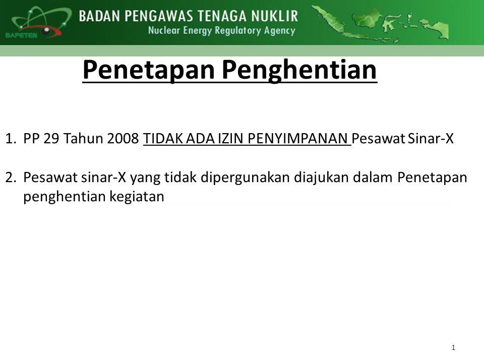 Penetapan Penghentian 1.PP 29 Tahun 2008 TIDAK ADA IZIN PENYIMPANAN Pesawat Sinar-X 2.Pesawat sinar-X yang tidak dipergunakan diajukan dalam Penetapan penghentian kegiatan