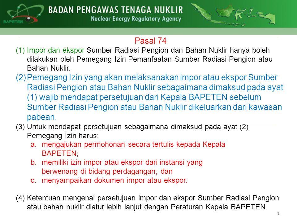 Pasal 74 (1)Impor dan ekspor Sumber Radiasi Pengion dan Bahan Nuklir hanya boleh dilakukan oleh Pemegang Izin Pemanfaatan Sumber Radiasi Pengion atau Bahan Nuklir.