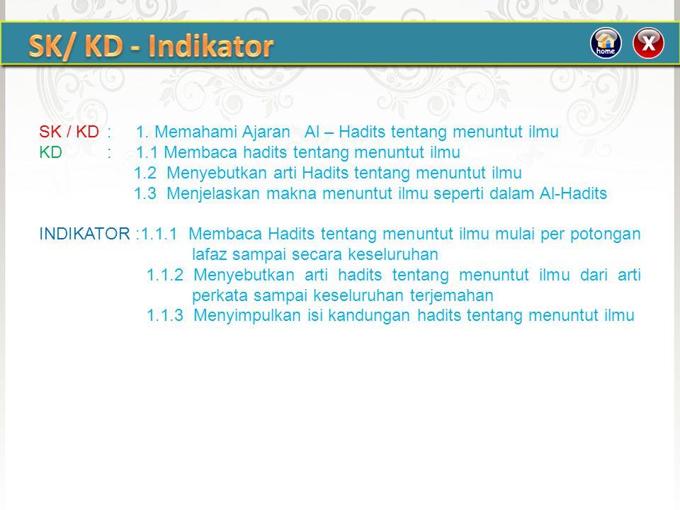 SK / KD: 1. Memahami Ajaran Al – Hadits tentang menuntut ilmu KD: 1.1 Membaca hadits tentang menuntut ilmu 1.2 Menyebutkan arti Hadits tentang menuntu