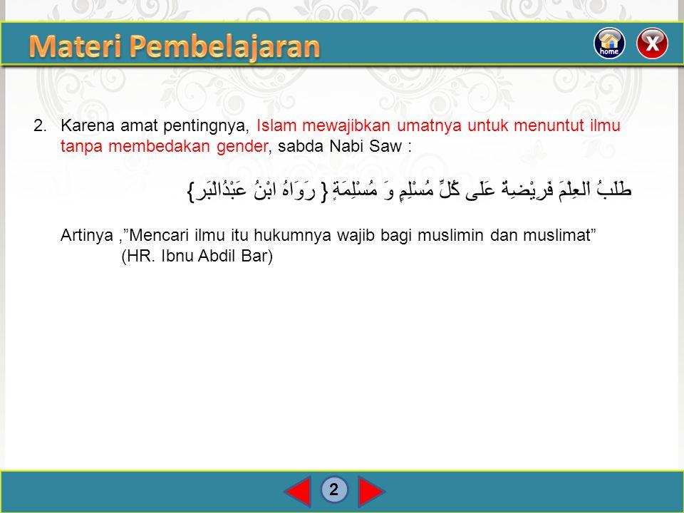 2 2.Karena amat pentingnya, Islam mewajibkan umatnya untuk menuntut ilmu tanpa membedakan gender, sabda Nabi Saw : { رَوَاهُ ابْنُ عَبْدُالْبَر} طَلَب