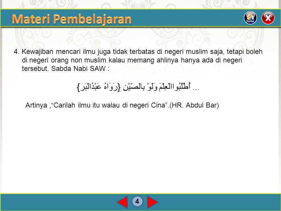 4 4. Kewajiban mencari ilmu juga tidak terbatas di negeri muslim saja, tetapi boleh di negeri orang non muslim kalau memang ahlinya hanya ada di neger
