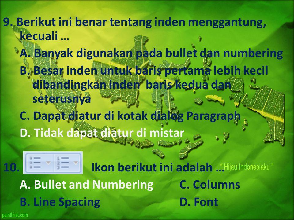 9. Berikut ini benar tentang inden menggantung, kecuali … A. Banyak digunakan pada bullet dan numbering B. Besar inden untuk baris pertama lebih kecil