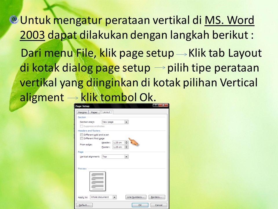 Untuk mengatur perataan vertikal di MS. Word 2003 dapat dilakukan dengan langkah berikut : Dari menu File, klik page setup Klik tab Layout di kotak di