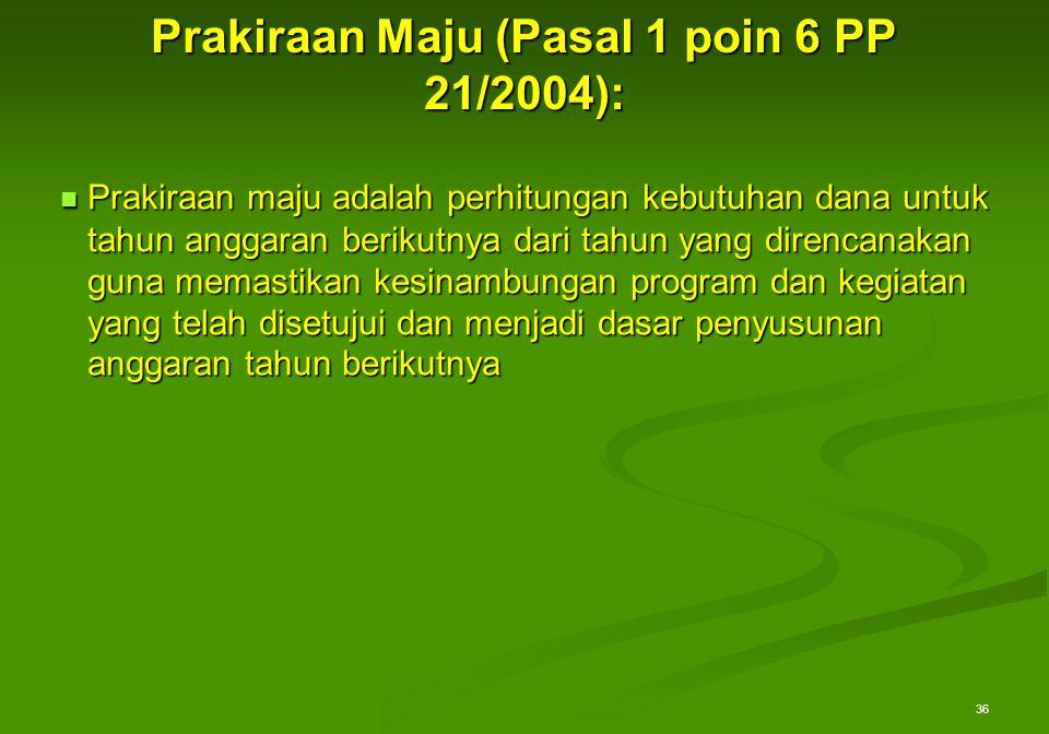 Prakiraan Maju (Pasal 1 poin 6 PP 21/2004): Prakiraan maju adalah perhitungan kebutuhan dana untuk tahun anggaran berikutnya dari tahun yang direncana