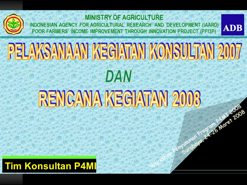 Workshop Penyusunan Program P4MI 2008 Surabaya, 24-26 Maret 2008 Workshop Penyusunan Program P4MI 2008 Surabaya, 24-26 Maret 2008 Tim Konsultan P4MI MINISTRY OF AGRICULTURE INDONESIAN AGENCY FOR AGRICULTURAL RESEARCH AND DEVELOPMENT (IAARD) POOR FARMERS' INCOME IMPROVEMENT THROUGH INNOVATION PROJECT (PFI3P)