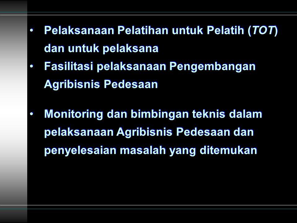 Pelaksanaan Pelatihan untuk Pelatih (TOT) dan untuk pelaksana Fasilitasi pelaksanaan Pengembangan Agribisnis Pedesaan Monitoring dan bimbingan teknis dalam pelaksanaan Agribisnis Pedesaan dan penyelesaian masalah yang ditemukan Pelaksanaan Pelatihan untuk Pelatih (TOT) dan untuk pelaksana Fasilitasi pelaksanaan Pengembangan Agribisnis Pedesaan Monitoring dan bimbingan teknis dalam pelaksanaan Agribisnis Pedesaan dan penyelesaian masalah yang ditemukan
