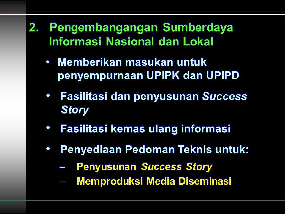 2. Pengembangangan Sumberdaya Informasi Nasional dan Lokal Memberikan masukan untuk penyempurnaan UPIPK dan UPIPD Fasilitasi dan penyusunan Success St