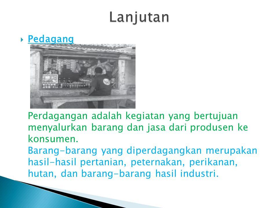  Pedagang Perdagangan adalah kegiatan yang bertujuan menyalurkan barang dan jasa dari produsen ke konsumen. Barang-barang yang diperdagangkan merupak