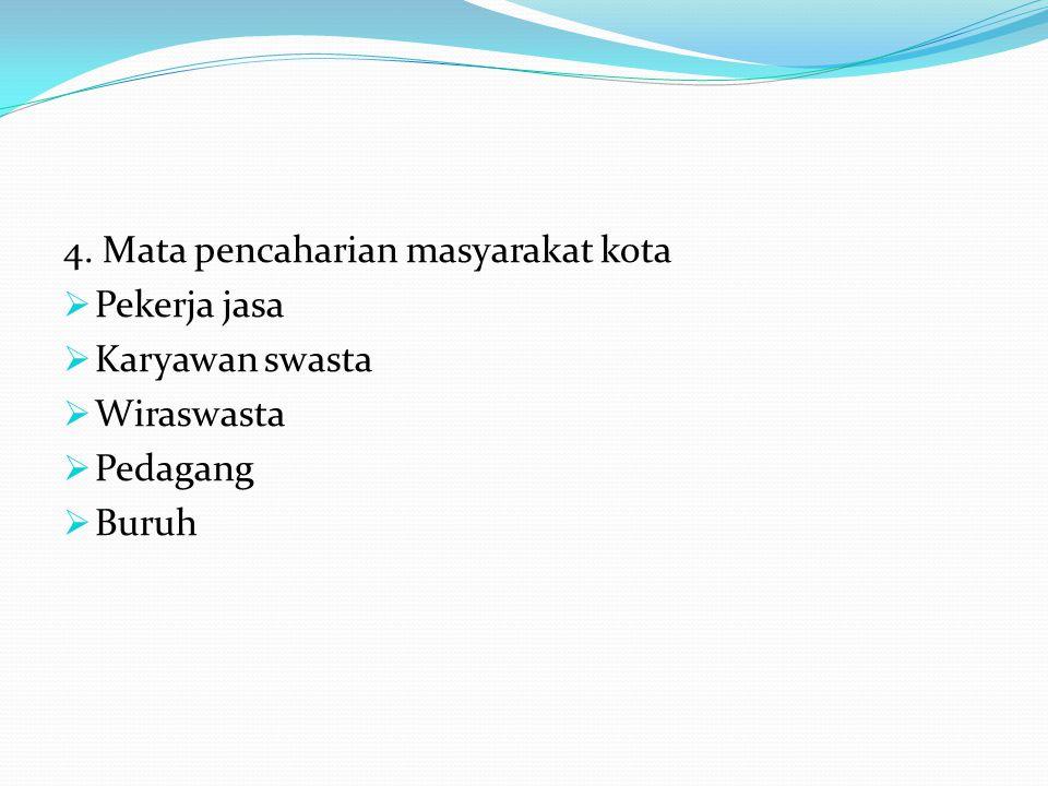 4. Mata pencaharian masyarakat kota  Pekerja jasa  Karyawan swasta  Wiraswasta  Pedagang  Buruh