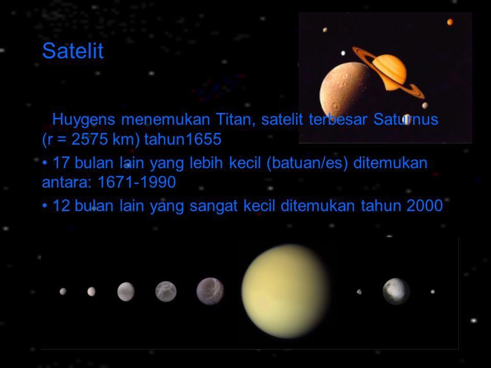 Satelit Huygens menemukan Titan, satelit terbesar Saturnus (r = 2575 km) tahun1655 17 bulan lain yang lebih kecil (batuan/es) ditemukan antara: 1671-1
