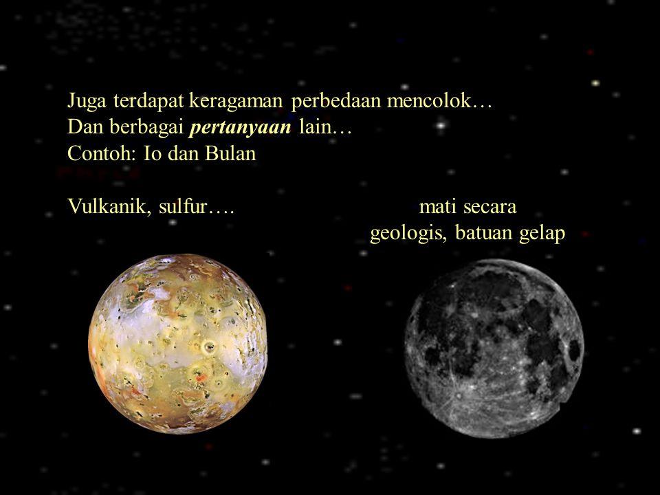 Juga terdapat keragaman perbedaan mencolok… Dan berbagai pertanyaan lain… Contoh: Io dan Bulan Vulkanik, sulfur…. mati secara geologis, batuan gelap