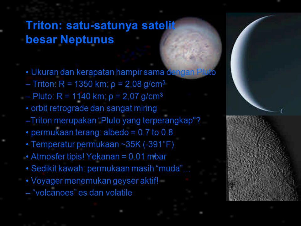 Triton: satu-satunya satelit besar Neptunus Ukuran dan kerapatan hampir sama dengan Pluto – Triton: R = 1350 km; ρ = 2,08 g/cm 3 – Pluto: R = 1140 km;