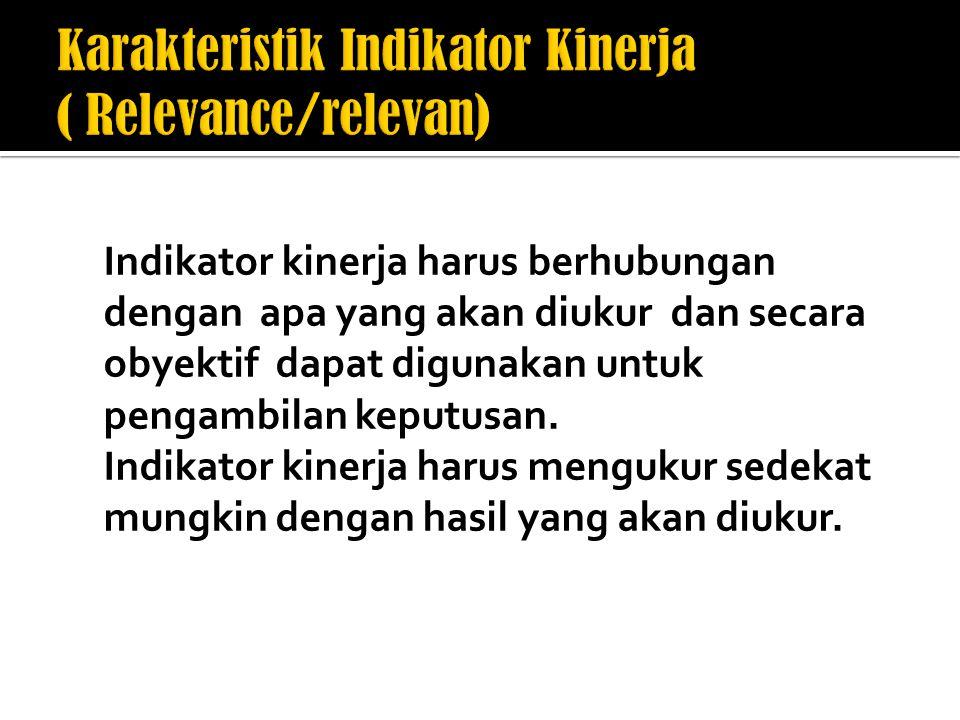 Indikator kinerja harus berhubungan dengan apa yang akan diukur dan secara obyektif dapat digunakan untuk pengambilan keputusan.