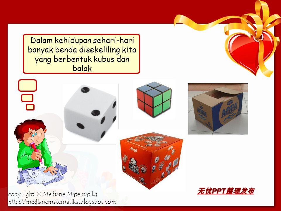 Dalam kehidupan sehari-hari banyak benda disekeliling kita yang berbentuk kubus dan balok copy right  Mediane Matematika http://medianematematika.blogspot.com