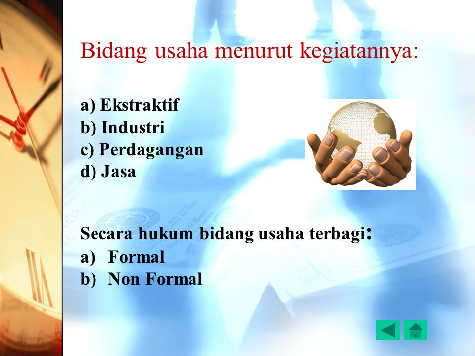 Bidang usaha menurut kegiatannya: a) Ekstraktif b) Industri c) Perdagangan d) Jasa Secara hukum bidang usaha terbagi : a)Formal b)Non Formal