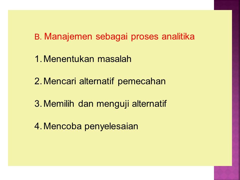 B. Manajemen sebagai proses analitika 1.Menentukan masalah 2.Mencari alternatif pemecahan 3.Memilih dan menguji alternatif 4.Mencoba penyelesaian